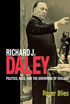 Richard J. Daley : politics, race, and the governing of Chicago