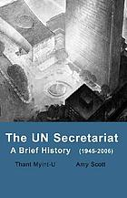 The UN Secretariat : a brief history (1945-2006)