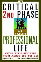 The critical second phase of your professional life : keys to success for age 40 and beyond