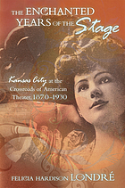 The enchanted years of the stage : Kansas City at the crossroads of American theater, 1870-1930