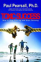 Toxic success : how to stop striving and start thriving : getting what you want without losing what you need