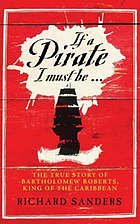 If a pirate I must be- : the true story of Bartholomew Roberts, king of the Caribbean