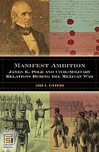 Manifest ambition James K. Polk and civil-military relations during the Mexican War