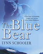 The blue bear : a true story of friendship, tragedy, and survival in the Alaskan wilderness