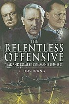 The relentless offensive : war and Bomber Command 1939-1945