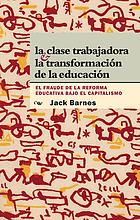 La clase trabajadora & la transformación de la educación : el fraude de la reforma educativa bajo el capitalismo