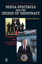 Media spectacle and the crisis of democracy : terrorism, war, and election battles