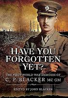 Have you forgotten yet? : the First World War memoirs of C.P. Blacker