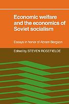 Economic welfare and the economics of Soviet socialism : essays in honor of Abram Bergson