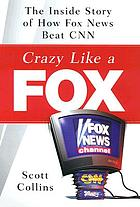 Crazy like a fox : the inside story of how Fox News beat CNN