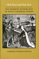 Holy feast and holy fast : the religious significance of food to medieval women