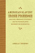 American slavery, Irish freedom : abolition, immigrant citizenship, and the transatlantic movement for Irish repeal