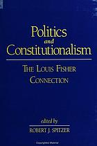 Politics and constitutionalism : the Louis Fisher connection