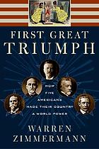 First great triumph : how five Americans made their country a world powerFirst great triumph