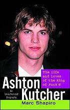 Ashton Kutcher : the life and loves of the King of Punk'd