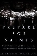 Prepare for saints : Gertrude Stein, Virgil Thomson, and the mainstreaming of American modernism