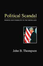 Political scandal : power and visibility in the media age