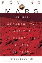 Roving Mars : Spirit, Opportunity, and the exploration of the red planet