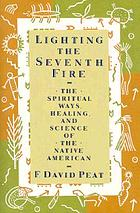 Lighting the seventh fire : the spiritual ways, healing, and science of the Native American