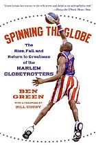 Spinning the globe : the rise, fall, and return to greatness of the Harlem Globetrotters
