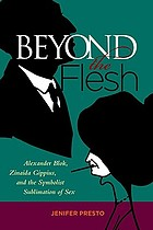 Beyond the flesh : Alexander Blok, Zinaida Gippius, and the Symbolist sublimation of sex
