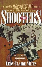 The shooters : this unique chronicle depicts rare, historical & true stories of notorious gunmen : authentic, factual, uncommon