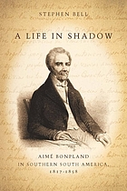 A life in shadow : Aimé Bonpland in southern South America, 1817-1858