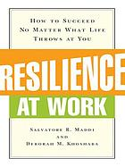 Resilience at work : how to succeed no matter what life throws at youResilience at work how to succeed no matter what life throws at you