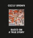 Cecily Brown, based on a true story : [anlässlich der Ausstellungen Cecily Brown. Based on a True Story, Kestnergesellschaft, 3 September - 7 November, 2010 ; GEM, Museum of Contemporary Art, 20 November, 2010-27 February, 2011
