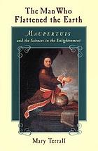 The man who flattened the earth : Maupertuis and the sciences in the enlightenment