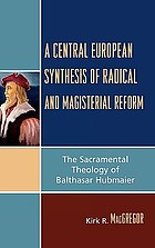 A central European synthesis of radical and magisterial reform : the sacramental theology of Balthasar Hubmaier