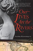 Our lives are the rivers : a novel