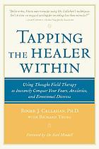 Tapping the healer within : using thought field therapy to instantly conquer your fears, anxieties, and emotional distress