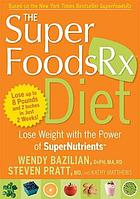 The superfoodsRx diet : lose weight with the power of supernutrients