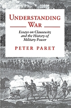 Understanding war : essays on Clausewitz and the history of military power