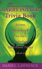 Ultimate unofficial Harry Potter trivia book : secrets, mysteries and fun facts including Half-blood prince, book 6
