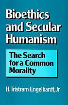 Bioethics and secular humanism : the search for a common morality