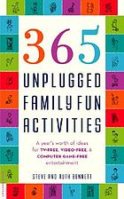 365 unplugged family fun activities : a year's worth of ideas for TV-free, video-free, and computer game-free entertainment