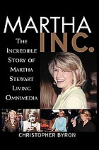 Martha Inc. : the incredible story of Martha Stewart Living Omnimedia