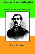 Thomas Francis Meagher : Irish rebel, American Yankee, Montana pioneer