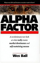 The alpha factor project : the secret to dominating competitors and creating self-sustaining success