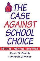 The case against school choice : politics, markets, and fools