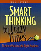 Smart thinking for crazy times : the art of solving the right problems