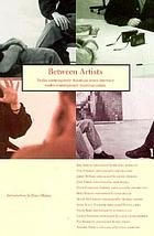 Between artists : twelve contemporary American artists interview twelve contemporary American artists