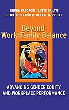 Beyond work-family balance : advancing gender equity and workplace performance