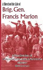 A sketch of the life of Brig. Gen. Francis Marion and a history of his brigade from its rise in June 1780 until disbanded in December, 1782, with descriptions of characters and scenes not heretofore published. Containing also an appendix with copies of letters which passed between several of the leading characters of that day, principally from Gen. Greene to Gen. Marion