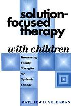 Solution-focused therapy with children : harnessing family strengths for systemic change