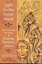 Light on the Indian world : the essential writings of Charles Eastman (Ohiyesa)