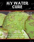 My water-cure, as tested through more than thirty years and described for the healing of diseases and the preservation of health. Translated from the 30th German ed