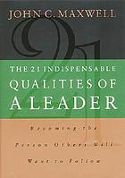 The 21 indispensable qualities of a leader : becoming the person others will want to follow